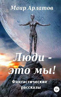 Маир Арлатов - Люди – это мы!