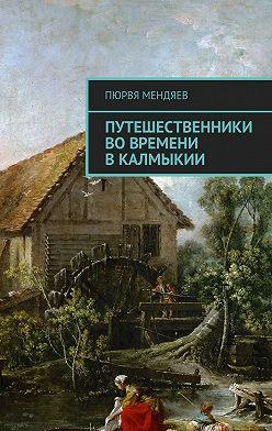 Пюрвя Мендяев - Путешественники во времени в Калмыкии