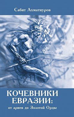 Сабит Ахматнуров - Кочевники Евразии: от ариев до Золотой Орды