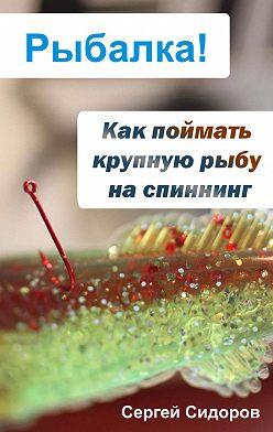 Сергей Сидоров - Как поймать крупную рыбу на спиннинг