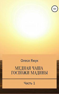 Олеся Яжук - Медная чаша госпожи Мадины. Часть 1