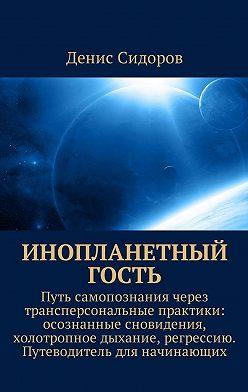 Денис Сидоров - Инопланетный гость. Путь самопознания через трансперсональные практики: осознанные сновидения, холотропное дыхание, регрессию. Путеводитель для начинающих