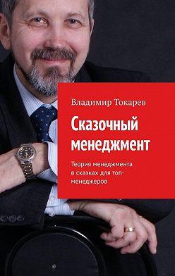 Владимир Токарев - Сказочный менеджмент. Теория менеджмента в сказках для топ-менеджеров