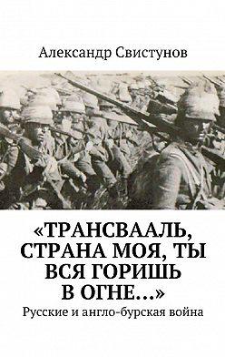 Александр Свистунов - «Трансвааль, страна моя, ты вся горишь вогне…». Русские иангло-бурская война