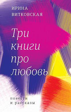 Ирина Витковская - Три книги про любовь. Повести и рассказы.