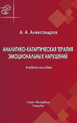 Артур Александров - Аналитико-катартическая терапия эмоциональных нарушений