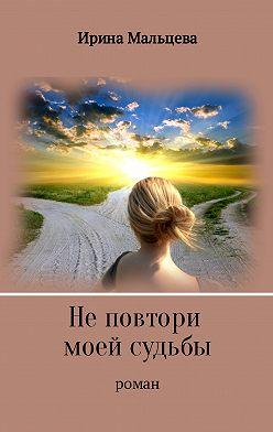 Ирина Мальцева - Не повтори моей судьбы