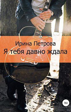 Ирина Петрова - Я тебя давно ждала