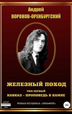 Андрей Воронов-Оренбургский - Железный поход. Том первый. Кавказ – проповедь в камне