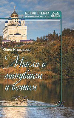 Юлия Иншакова - Мысли о минувшем и вечном. Книга стихов