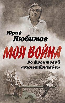 Юрий Любимов - Во фронтовой «культбригаде»