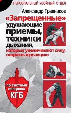 Александр Травников - «Запрещенные» удушающие приемы, техники дыхания, которые увеличивают силу, скорость и реакцию. По системе спецназа КГБ