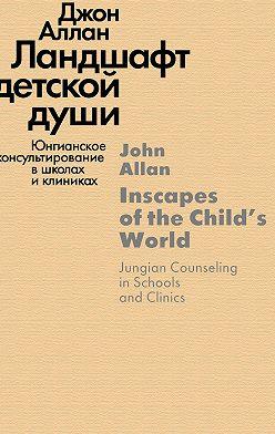 Джон Аллан - Ландшафт детской души. Юнгианское консультирование в школах и клиниках