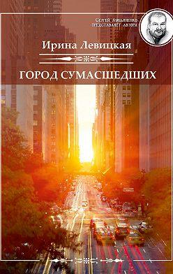 Ирина Левицкая - Город сумасшедших