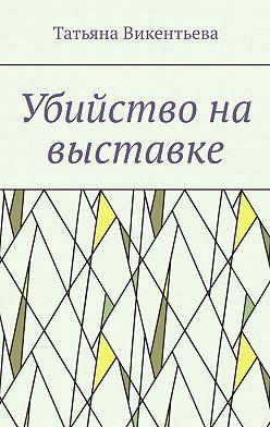 Татьяна Викентьева - Убийство на выставке
