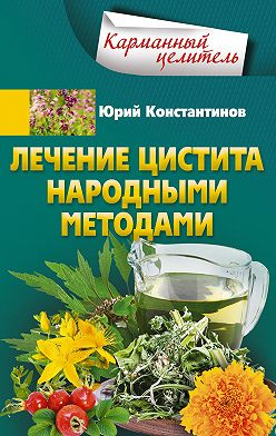 Юрий Константинов - Лечение цистита народными методами