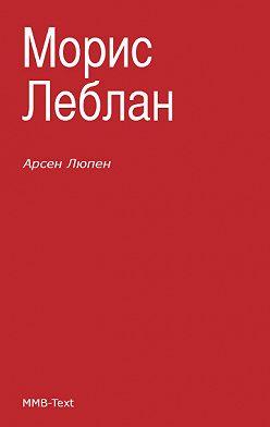 Морис Леблан - Арсен Люпен (сборник)
