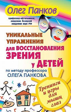 Олег Панков - Уникальные упражнения для восстановления зрения у детей по методу профессора Олега Панкова. Тренинги и игры для мышц глаз