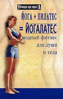 Синтия Вейдер - Йога + пилатес = йогалатес. Модный фитнес для души и тела