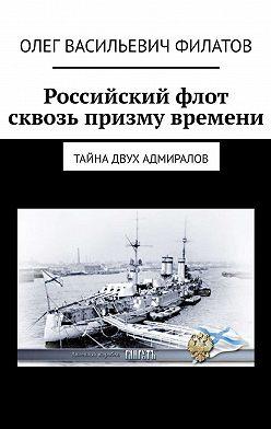 Олег Филатов - Российский флот сквозь призму времени. Тайна двух адмиралов