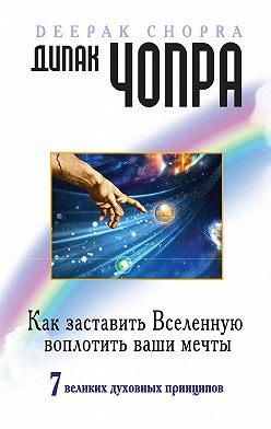 Дипак Чопра - Как заставить Вселенную воплотить ваши мечты. 7великих духовных принципов