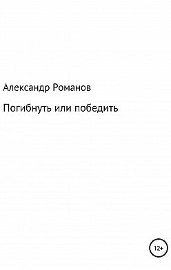 Александр Романов - Погибнуть или победить