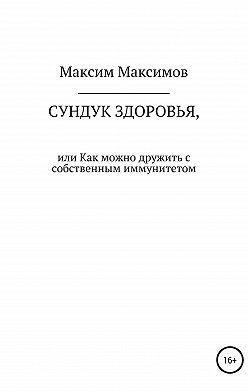Максим Максимов - Сундук здоровья, или Как можно дружить с собственным иммунитетом