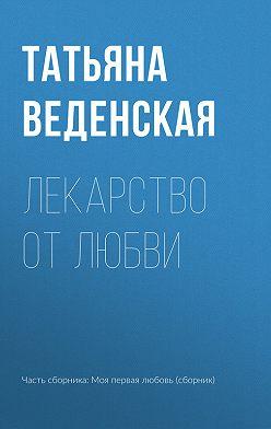 Татьяна Веденская - Лекарство от любви