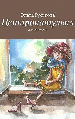 Ольга Гуськова - Центрокатулька. Детская повесть