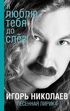 Игорь Николаев - Я люблю тебя до слез