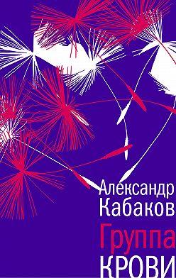 Александр Кабаков - Группа крови: повесть, рассказы и заметки