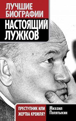 Михаил Полятыкин - Настоящий Лужков. Преступник или жертва Кремля?