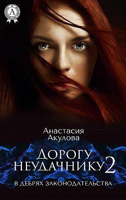 Анастасия Акулова - Дорогу неудачнику – 2. В дебрях законодательства