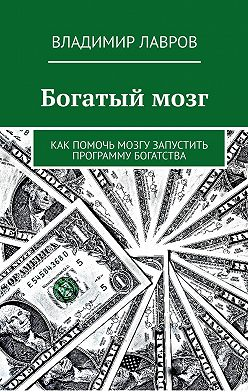 Владимир Лавров - Богатый мозг. Как помочь мозгу запустить программу богатства