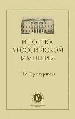 Наталия Проскурякова - Ипотека в Российской империи