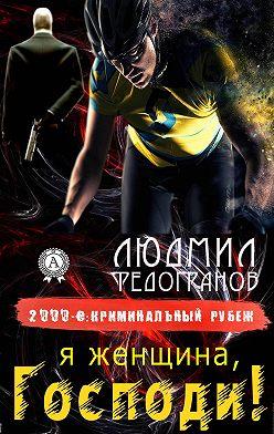 Людмил Федогранов - Я женщина, Господи!