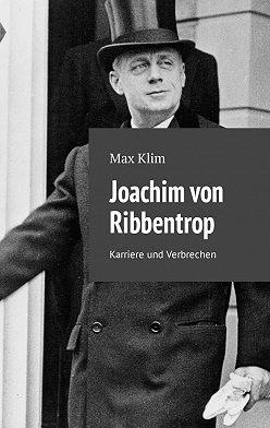 Max Klim - Joachim von Ribbentrop. Karriere und Verbrechen