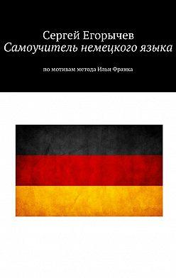 Сергей Егорычев - Самоучитель немецкого языка. Помотивам метода Ильи Франка