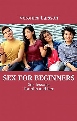 Вероника Ларссон - Sex for beginners. Sex lessons for him and her