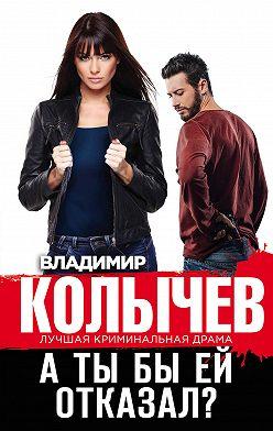 Владимир Колычев - А ты бы ей отказал?