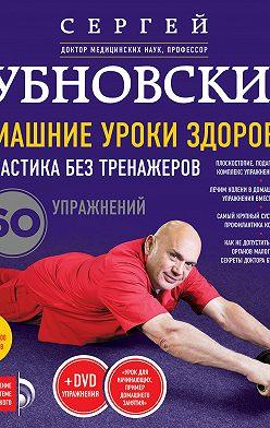 Сергей Бубновский - Домашние уроки здоровья. Гимнастика без тренажеров. 60 упражнений