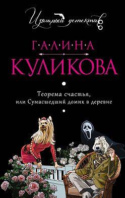 Галина Куликова - Теорема счастья, или Сумасшедший домик в деревне