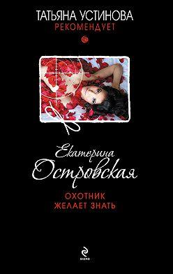 Екатерина Островская - Охотник желает знать