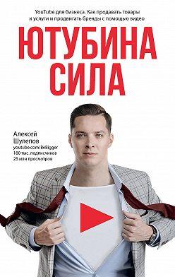 Алексей Шулепов - ЮтубинаСила. YouTube для бизнеса. Как продавать товары и услуги и продвигать бренды с помощью видео