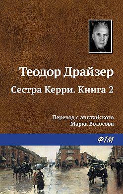 Теодор Драйзер - Сестра Керри. Книга 2