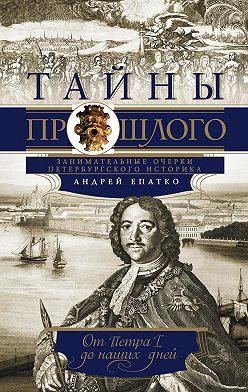 Андрей Епатко - Тайны прошлого. Занимательные очерки петербургского историка. От Петра I до наших дней