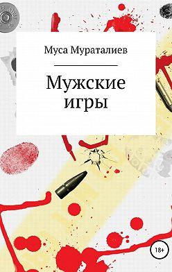 Муса Мураталиев - Мужские игры