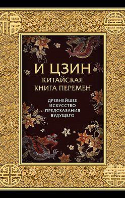 Коллектив авторов - И-Цзин. Китайская Книга Перемен. Древнейшее искусство предсказания будущего