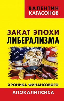 Валентин Катасонов - Закат эпохи либерализма. Хроника финансового Апокалипсиса