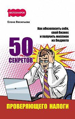 Елена Васильева - 50 секретов проверяющего налоги. Как обезопасить себя, свой бизнес и получить миллион из бюджета
